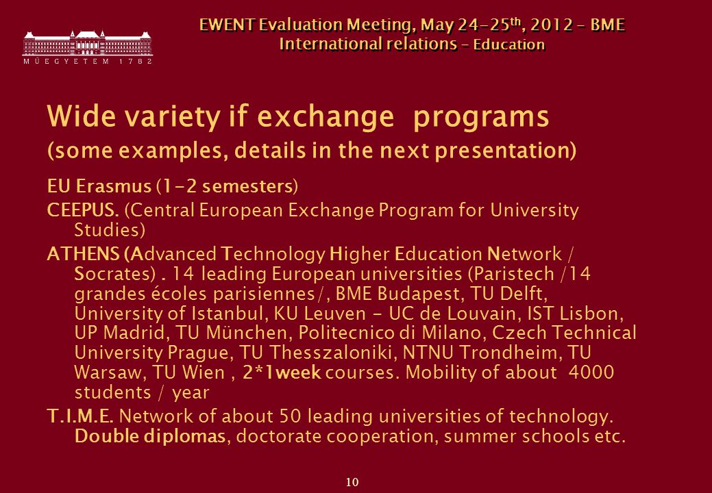 10 EWENT Evaluation Meeting, May th, 2012 – BME International relations - Education Wide variety if exchange programs (some examples, details in the next presentation) EU Erasmus (1-2 semesters) CEEPUS.