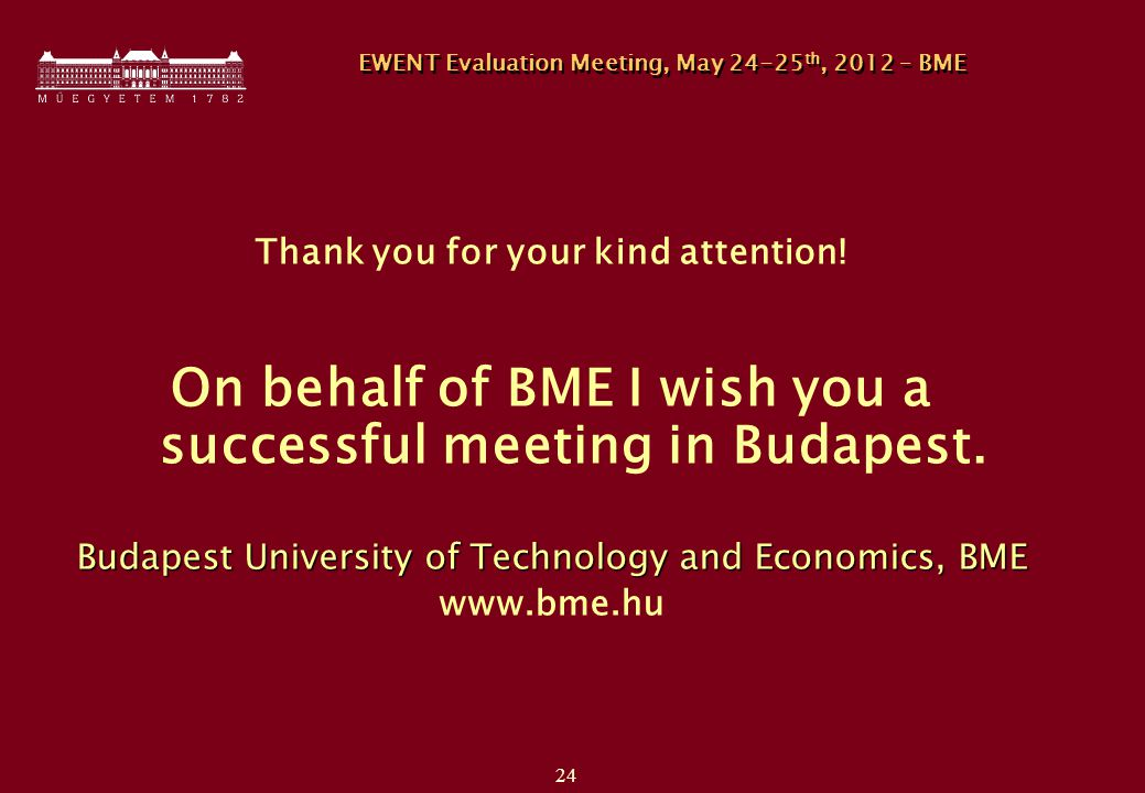 24 EWENT Evaluation Meeting, May th, 2012 – BME Thank you for your kind attention.