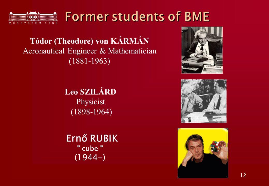 12 Former students of BME Tódor (Theodore) von KÁRMÁN Aeronautical Engineer & Mathematician (1881-1963) Leo SZILÁRD Physicist (1898-1964) Ernő RUBIK cube (1944-)