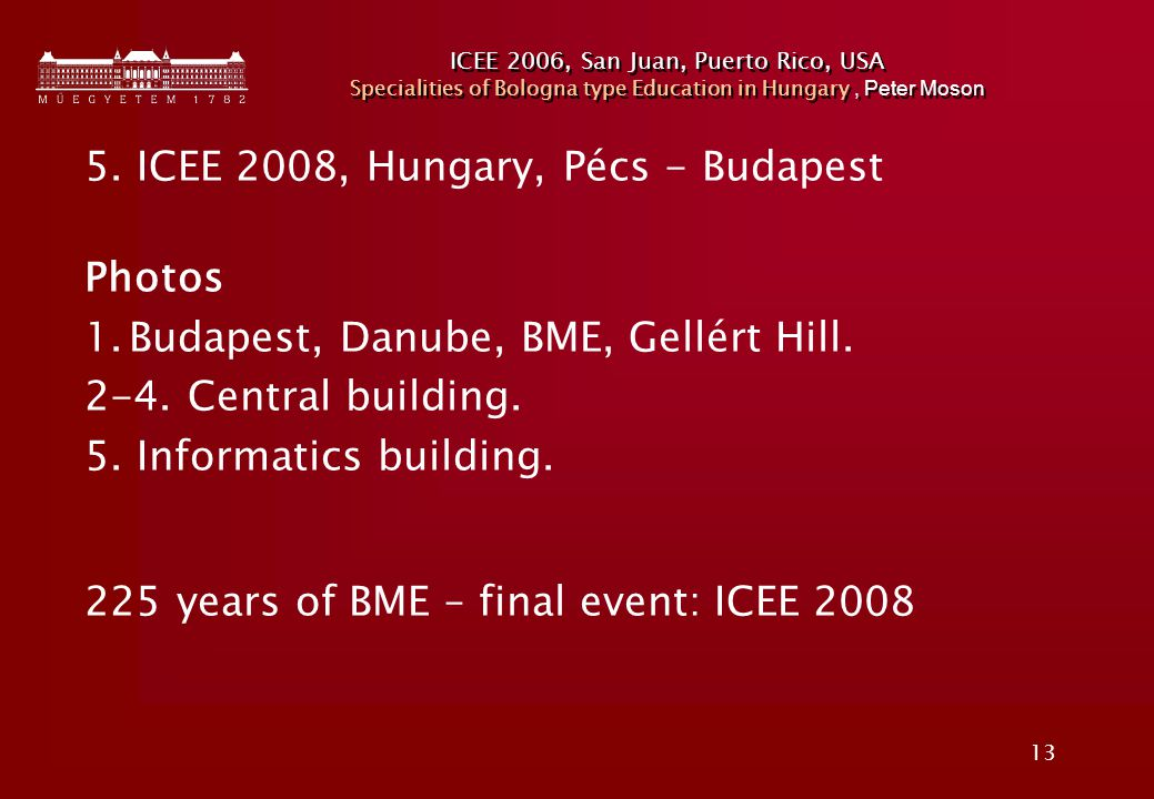 13 ICEE 2006, San Juan, Puerto Rico, USA Specialities of Bologna type Education in Hungary, Peter Moson 5. ICEE 2008, Hungary, Pécs - Budapest Photos