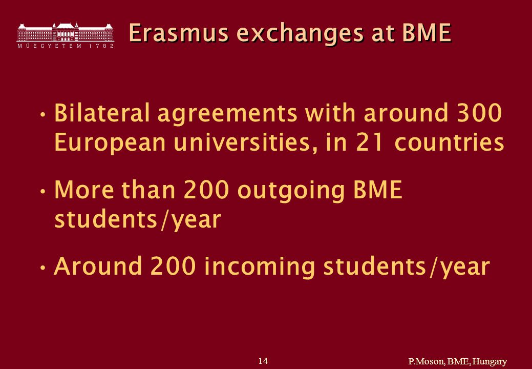P.Moson, BME, Hungary 14 Erasmus exchanges at BME Bilateral agreements with around 300 European universities, in 21 countries More than 200 outgoing BME students/year Around 200 incoming students/year