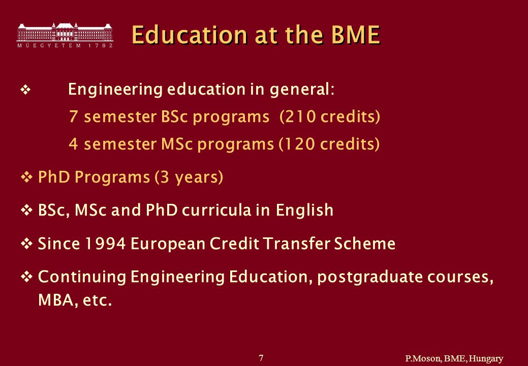 P.Moson, BME, Hungary 7 Education at the BME  Engineering education in general: 7 semester BSc programs (210 credits) 4 semester MSc programs (120 credits)  PhD Programs (3 years)  BSc, MSc and PhD curricula in English  Since 1994 European Credit Transfer Scheme  Continuing Engineering Education, postgraduate courses, MBA, etc.