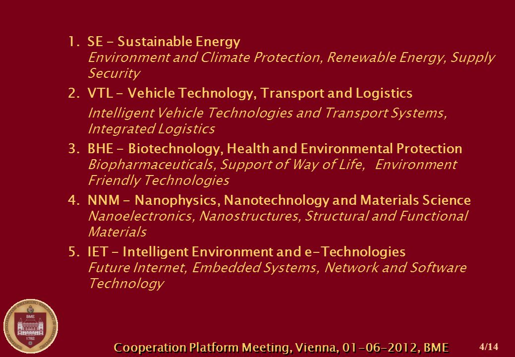 1.SE - Sustainable Energy Environment and Climate Protection, Renewable Energy, Supply Security 2.VTL - Vehicle Technology, Transport and Logistics Intelligent Vehicle Technologies and Transport Systems, Integrated Logistics 3.BHE - Biotechnology, Health and Environmental Protection Biopharmaceuticals, Support of Way of Life, Environment Friendly Technologies 4.NNM - Nanophysics, Nanotechnology and Materials Science Nanoelectronics, Nanostructures, Structural and Functional Materials 5.IET - Intelligent Environment and e-Technologies Future Internet, Embedded Systems, Network and Software Technology Cooperation Platform Meeting, Vienna, 01-06-2012, BME 4/14