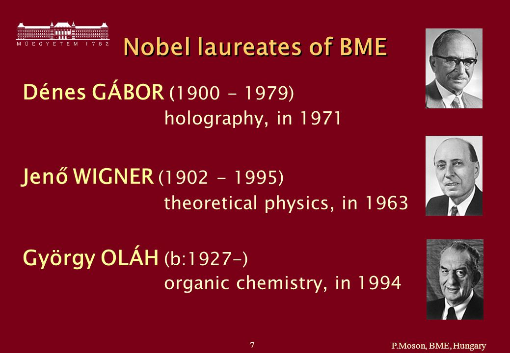 P.Moson, BME, Hungary 7 Nobel laureates of BME Dénes GÁBOR (1900 - 1979) holography, in 1971 Jenő WIGNER (1902 - 1995) theoretical physics, in 1963 György OLÁH (b:1927-) organic chemistry, in 1994