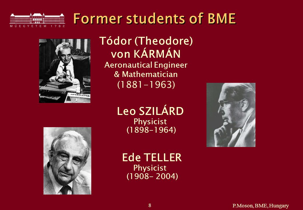 P.Moson, BME, Hungary 8 Former students of BME Tódor (Theodore) von KÁRMÁN Aeronautical Engineer & Mathematician (1881-1963) Leo SZILÁRD Physicist (1898-1964) Ede TELLER Physicist (1908- 2004)
