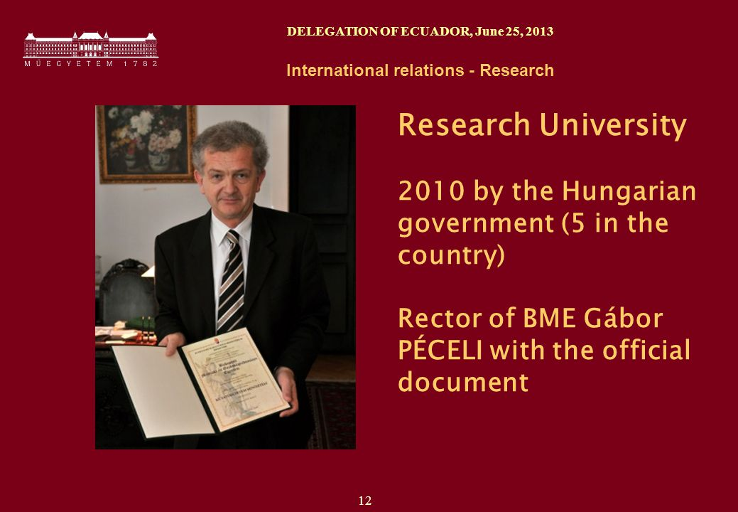 12 DELEGATION OF ECUADOR, June 25, 2013 International relations - Research Research University 2010 by the Hungarian government (5 in the country) Rector of BME Gábor PÉCELI with the official document