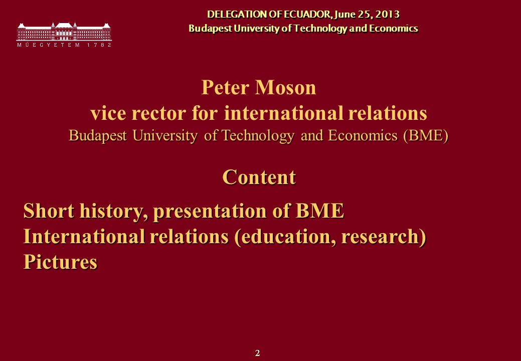 22 Peter Moson vice rector for international relations Budapest University of Technology and Economics (BME) Content Short history, presentation of BME International relations (education, research) Pictures DELEGATION OF ECUADOR, June 25, 2013 Budapest University of Technology and Economics