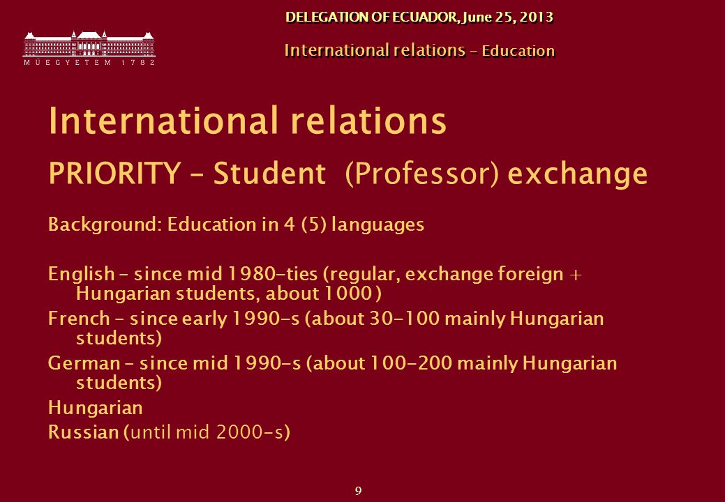 9 DELEGATION OF ECUADOR, June 25, 2013 International relations - Education International relations PRIORITY – Student (Professor) exchange Background: Education in 4 (5) languages English – since mid 1980-ties (regular, exchange foreign + Hungarian students, about 1000 ) French – since early 1990-s (about mainly Hungarian students) German – since mid 1990-s (about mainly Hungarian students) Hungarian Russian (until mid 2000-s)