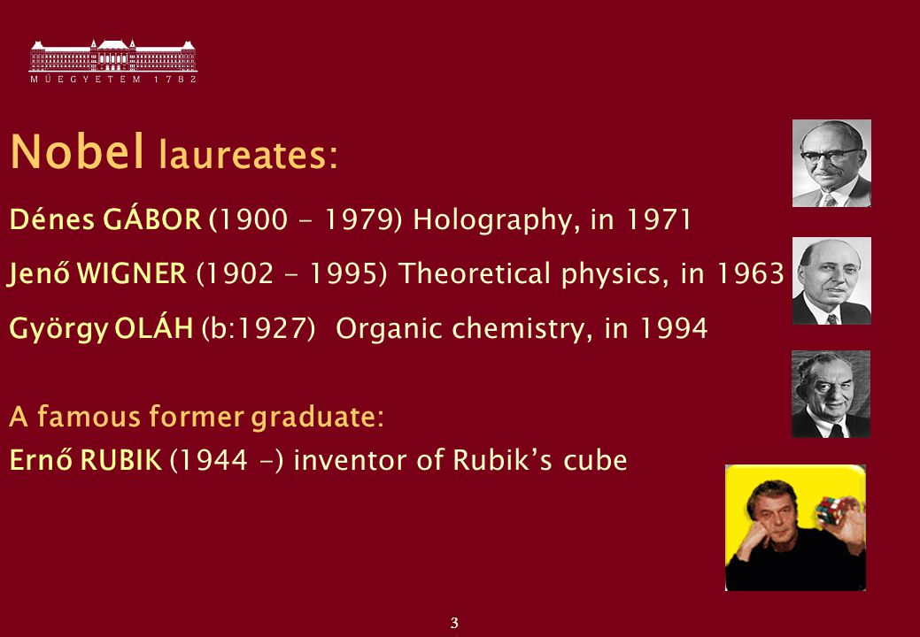 3 3 Nobel laureates: Dénes GÁBOR (1900 - 1979) Holography, in 1971 Jenő WIGNER (1902 - 1995) Theoretical physics, in 1963 György OLÁH (b:1927) Organic chemistry, in 1994 A famous former graduate: Ernő RUBIK (1944 -) inventor of Rubik's cube