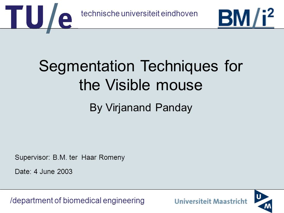 technische universiteit eindhoven /department of biomedical engineering Segmentation Techniques for the Visible mouse By Virjanand Panday Supervisor: B.M.