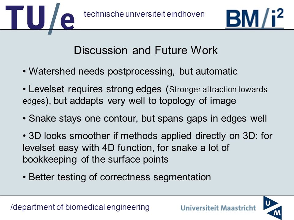 technische universiteit eindhoven /department of biomedical engineering Discussion and Future Work Watershed needs postprocessing, but automatic Level