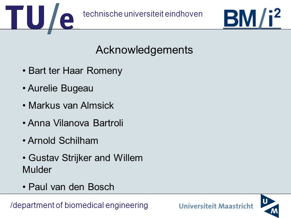 technische universiteit eindhoven /department of biomedical engineering Acknowledgements Bart ter Haar Romeny Aurelie Bugeau Markus van Almsick Anna Vilanova Bartroli Arnold Schilham Gustav Strijker and Willem Mulder Paul van den Bosch
