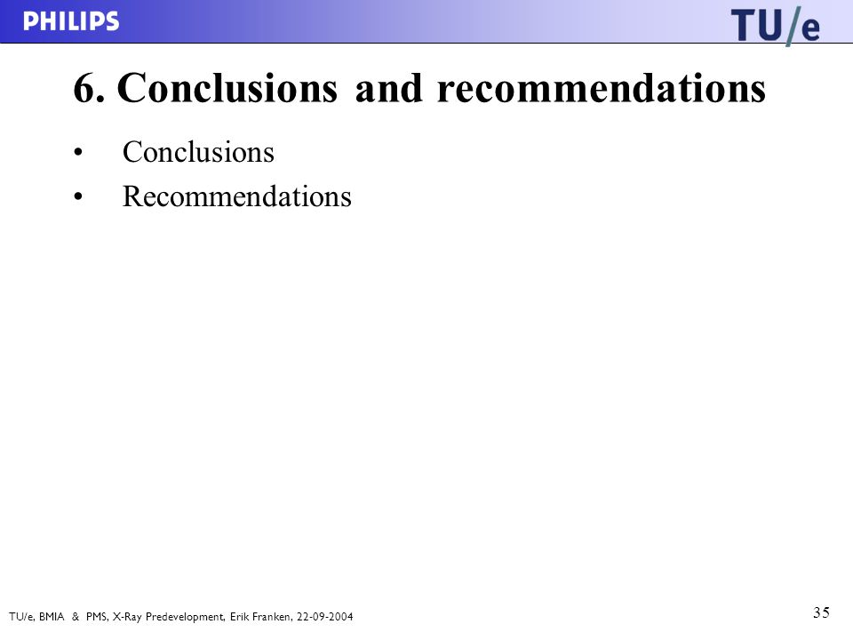 TU/e, BMIA & PMS, X-Ray Predevelopment, Erik Franken, 22-09-2004 35 6. Conclusions and recommendations Conclusions Recommendations