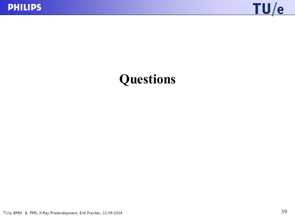 TU/e, BMIA & PMS, X-Ray Predevelopment, Erik Franken, 22-09-2004 39 Questions