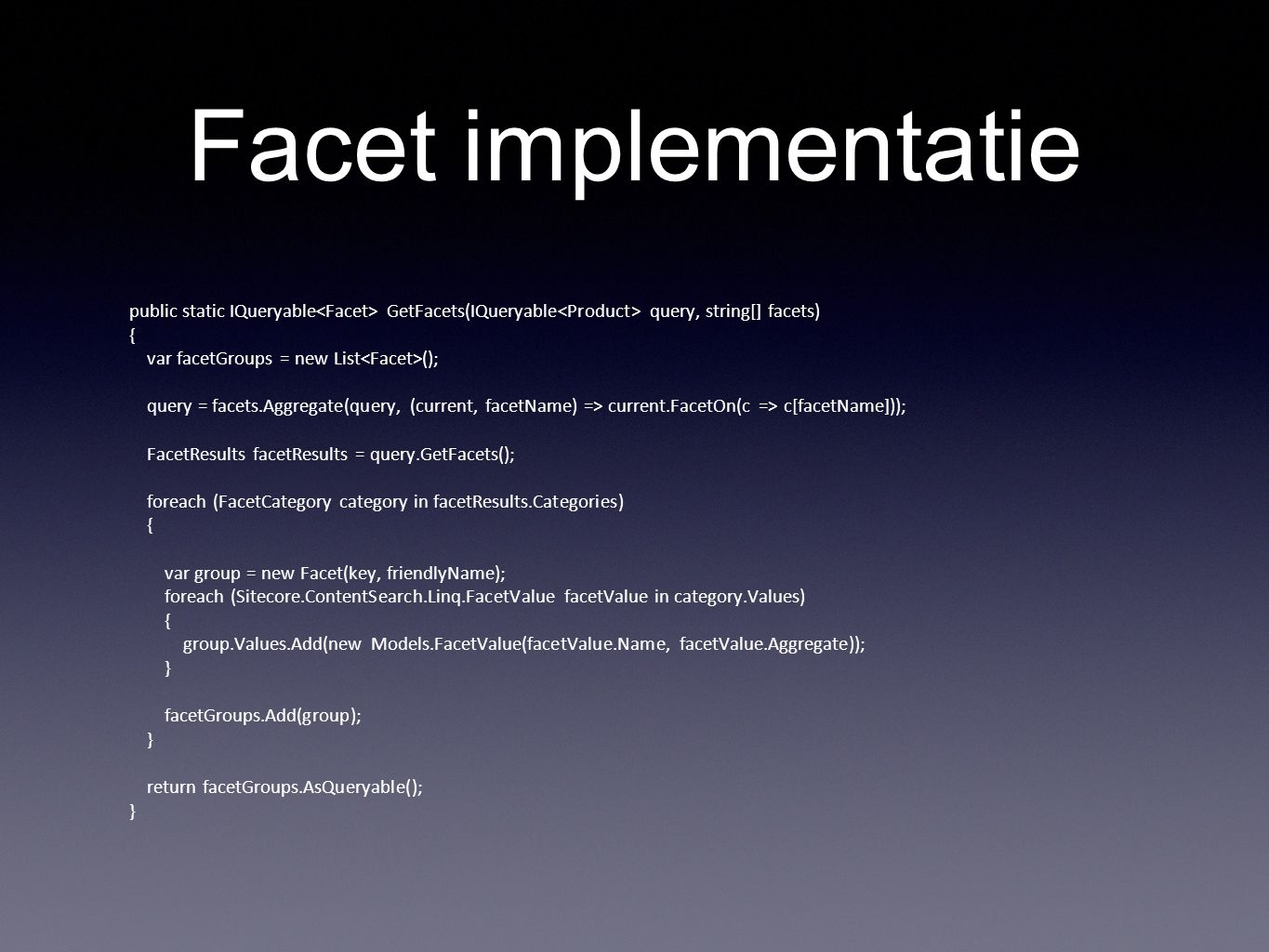 Facet implementatie public static IQueryable GetFacets(IQueryable query, string[] facets) { var facetGroups = new List (); query = facets.Aggregate(query, (current, facetName) => current.FacetOn(c => c[facetName])); FacetResults facetResults = query.GetFacets(); foreach (FacetCategory category in facetResults.Categories) { var group = new Facet(key, friendlyName); foreach (Sitecore.ContentSearch.Linq.FacetValue facetValue in category.Values) { group.Values.Add(new Models.FacetValue(facetValue.Name, facetValue.Aggregate)); } facetGroups.Add(group); } return facetGroups.AsQueryable(); }