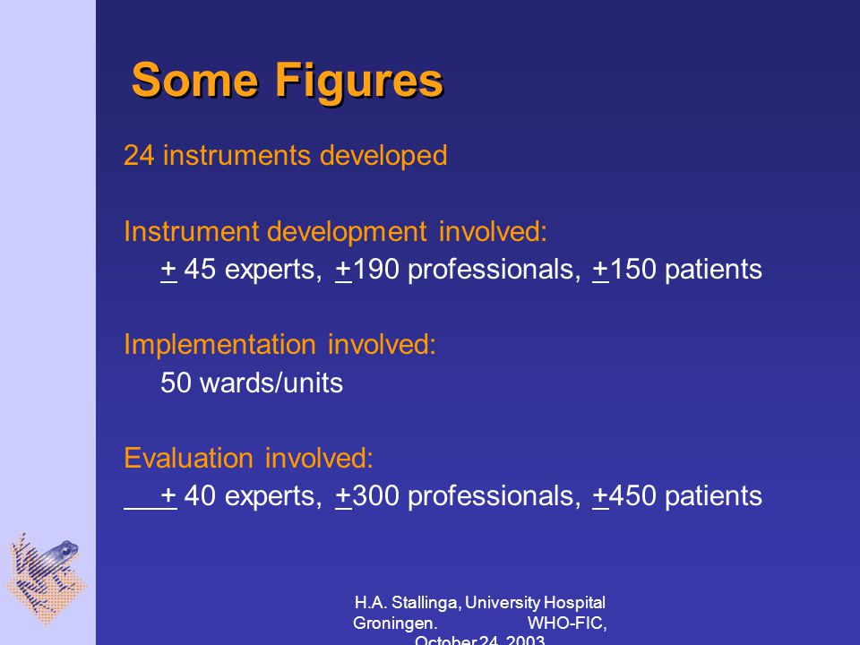 H.A. Stallinga, University Hospital Groningen. WHO-FIC, October 24, 2003 Some Figures 24 instruments developed Instrument development involved: + 45 e