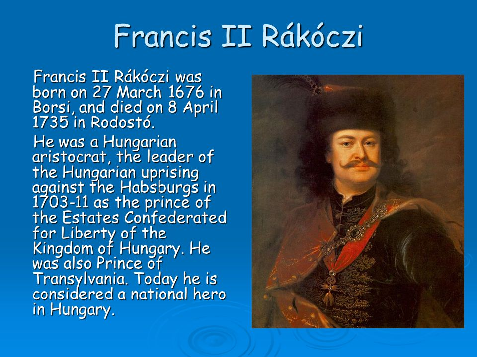 Francis II Rákóczi Francis II Rákóczi was born on 27 March 1676 in Borsi, and died on 8 April 1735 in Rodostó. He was a Hungarian aristocrat, the lead