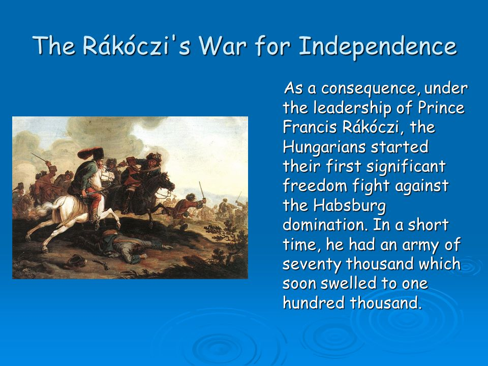 The Rákóczi's War for Independence As a consequence, under the leadership of Prince Francis Rákóczi, the Hungarians started their first significant fr