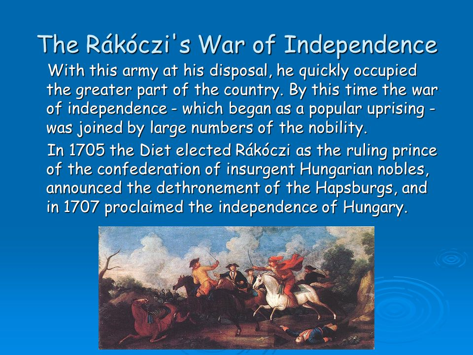The Rákóczi's War of Independence With this army at his disposal, he quickly occupied the greater part of the country. By this time the war of indepen