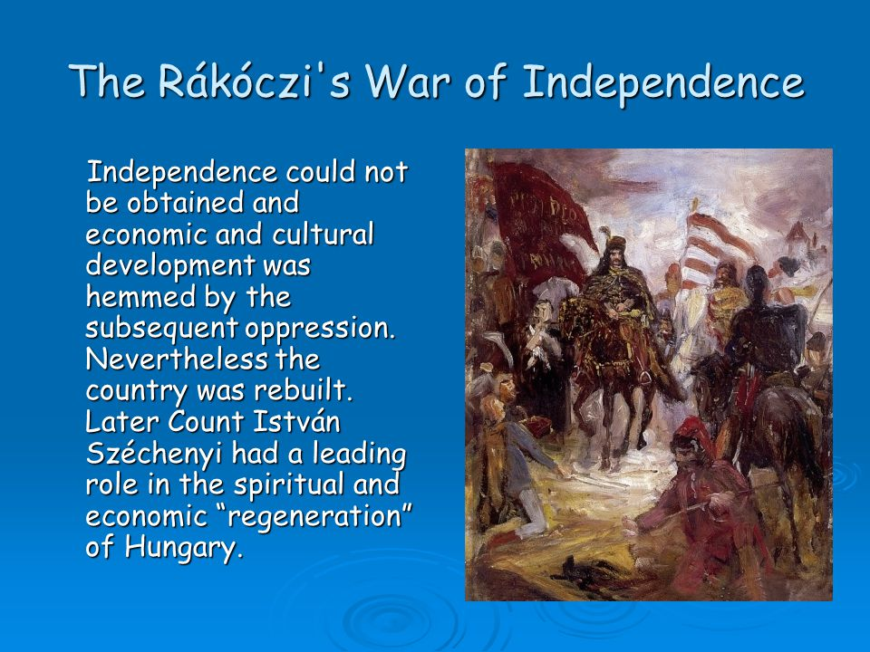 The Rákóczi's War of Independence Independence could not be obtained and economic and cultural development was hemmed by the subsequent oppression. Ne