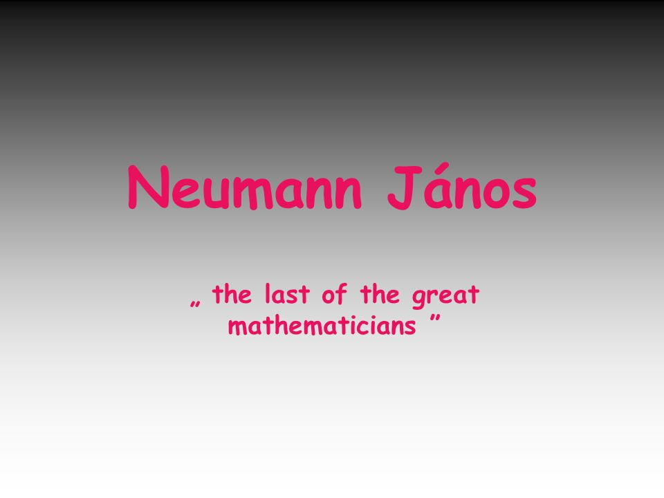 "Neumann János "" the last of the great mathematicians"