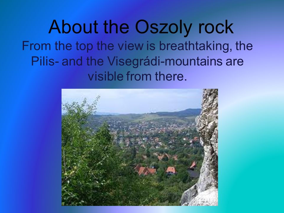 About the Oszoly rock From the top the view is breathtaking, the Pilis- and the Visegrádi-mountains are visible from there.