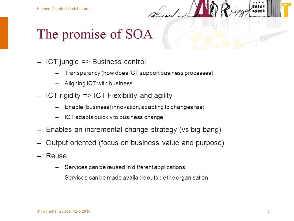 © Twynstra Gudde 12-5-2010 Service Oriented Architecture 5 The promise of SOA –ICT jungle => Business control –Transparancy (how does ICT support business processes) –Aligning ICT with business –ICT rigidity => ICT Flexibility and agility –Enable (business) innovation, adapting to changes fast –ICT adapts quickly to business change –Enables an incremental change strategy (vs big bang) –Output oriented (focus on business value and purpose) –Reuse –Services can be reused in different applications –Services can be made available outside the organisation