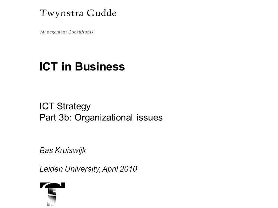 ICT in Business ICT Strategy Part 3b: Organizational issues Bas Kruiswijk Leiden University, April 2010