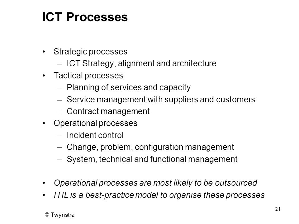 © Twynstra 21 ICT Processes Strategic processes –ICT Strategy, alignment and architecture Tactical processes –Planning of services and capacity –Service management with suppliers and customers –Contract management Operational processes –Incident control –Change, problem, configuration management –System, technical and functional management Operational processes are most likely to be outsourced ITIL is a best-practice model to organise these processes