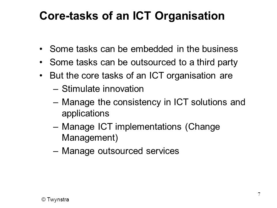 © Twynstra 7 Core-tasks of an ICT Organisation Some tasks can be embedded in the business Some tasks can be outsourced to a third party But the core tasks of an ICT organisation are –Stimulate innovation –Manage the consistency in ICT solutions and applications –Manage ICT implementations (Change Management) –Manage outsourced services