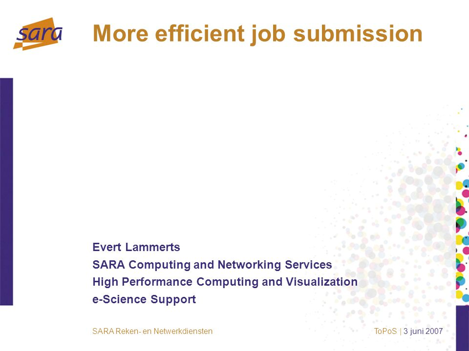 SARA Reken- en NetwerkdienstenToPoS | 3 juni 2007 More efficient job submission Evert Lammerts SARA Computing and Networking Services High Performance Computing and Visualization e-Science Support