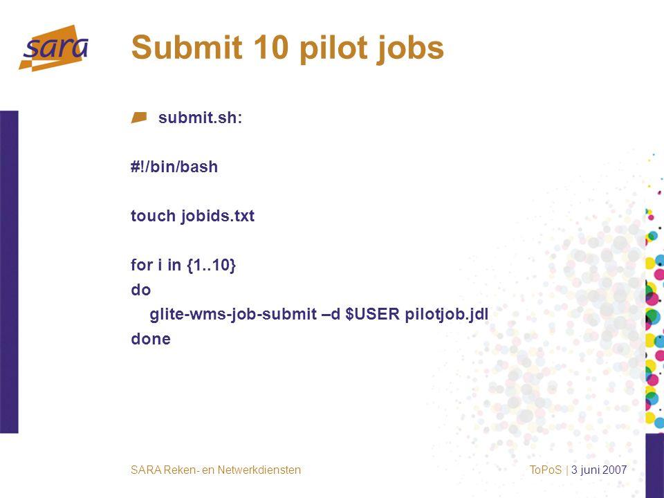 SARA Reken- en Netwerkdiensten Submit 10 pilot jobs submit.sh: #!/bin/bash touch jobids.txt for i in {1..10} do glite-wms-job-submit –d $USER pilotjob.jdl done ToPoS | 3 juni 2007