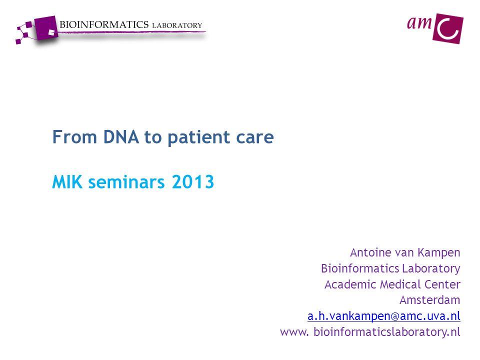 From DNA to patient care MIK seminars 2013 Antoine van Kampen Bioinformatics Laboratory Academic Medical Center Amsterdam a.h.vankampen@amc.uva.nl www.