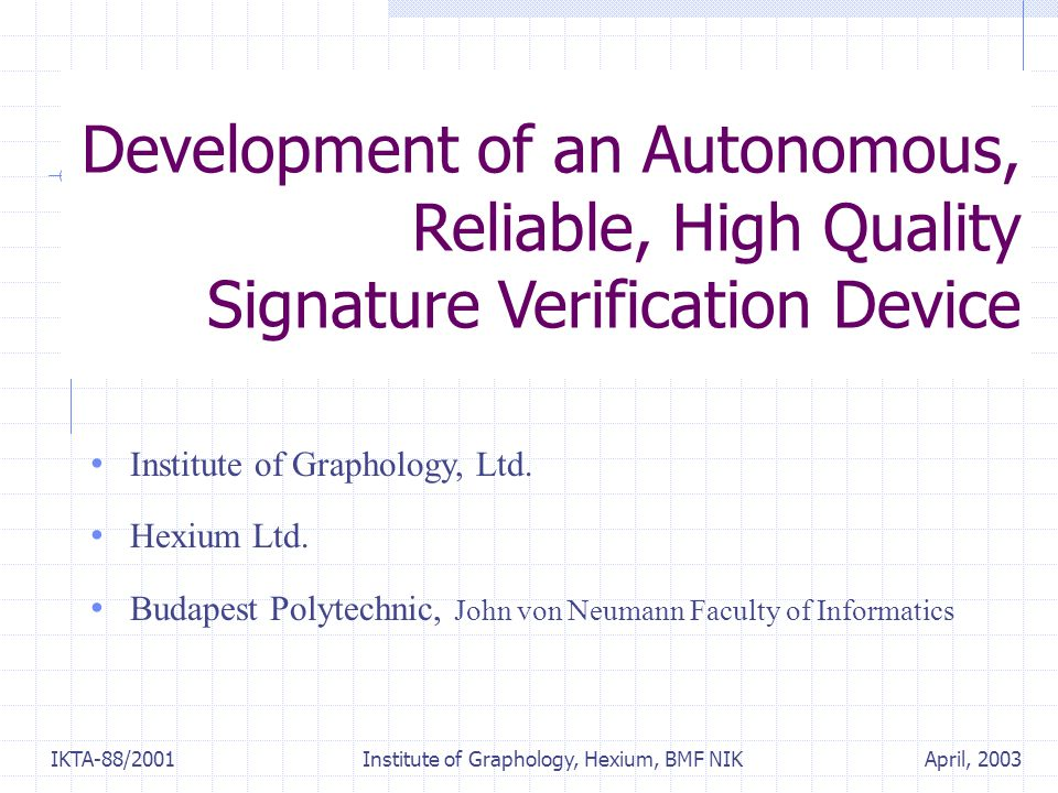 April, 2003IKTA-88/2001 Institute of Graphology, Hexium, BMF NIK Development of an Autonomous, Reliable, High Quality Signature Verification Device In