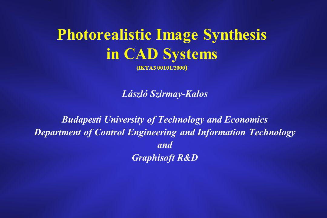 László Szirmay-Kalos Budapesti University of Technology and Economics Department of Control Engineering and Information Technology and Graphisoft R&D Photorealistic Image Synthesis in CAD Systems (IKTA3 00101/2000 )