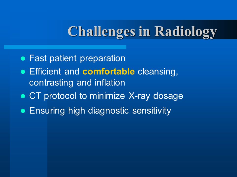 Challenges in Radiology Fast patient preparation Efficient and comfortable cleansing, contrasting and inflation CT protocol to minimize X-ray dosage Ensuring high diagnostic sensitivity