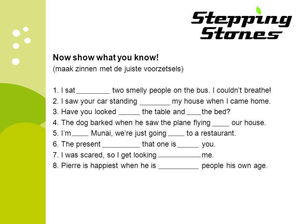 Now show what you know. (maak zinnen met de juiste voorzetsels) 1.