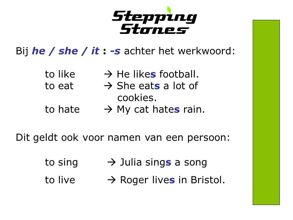 Bij he / she / it : -s achter het werkwoord: to like  He likes football.