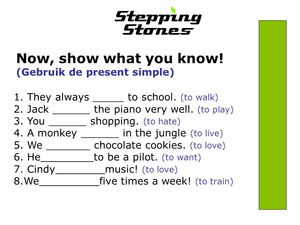 Now, show what you know. (Gebruik de present simple) 1.