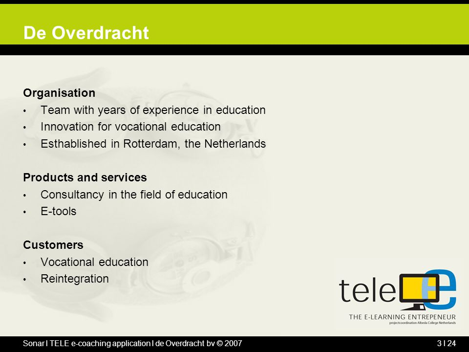 Sonar l TELE e-coaching application l de Overdracht bv © 20073 l 24 De Overdracht Organisation Team with years of experience in education Innovation f