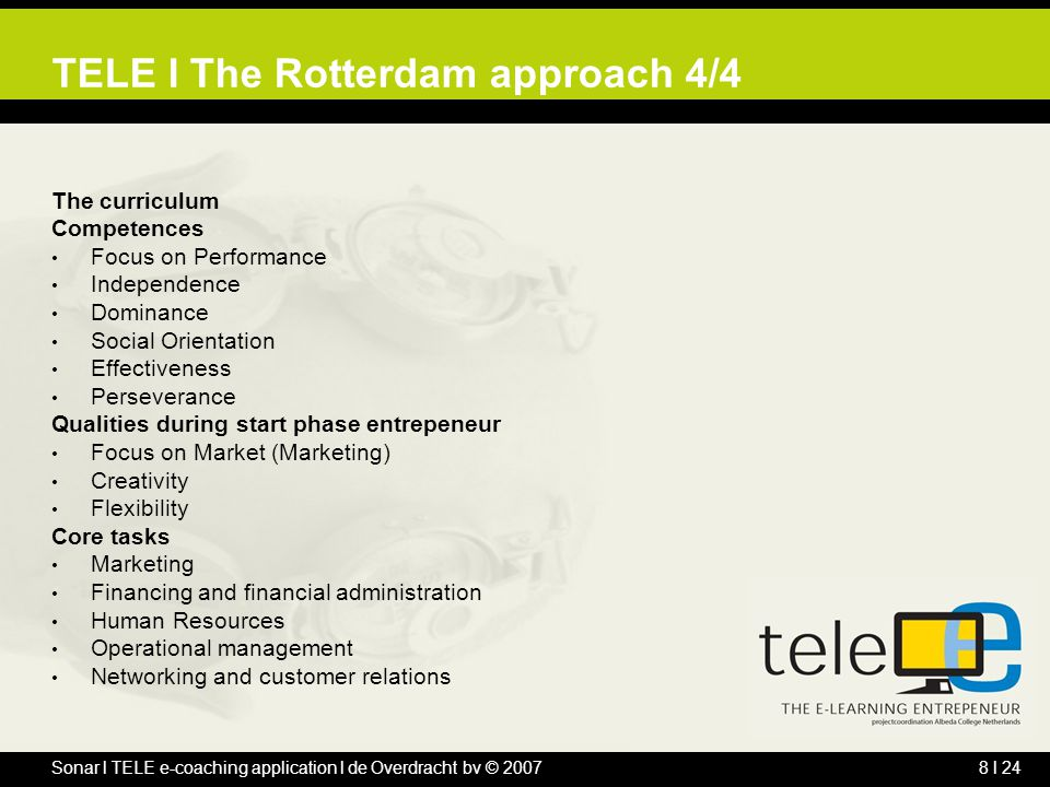 Sonar l TELE e-coaching application l de Overdracht bv © 20078 l 24 TELE l The Rotterdam approach 4/4 The curriculum Competences Focus on Performance Independence Dominance Social Orientation Effectiveness Perseverance Qualities during start phase entrepeneur Focus on Market (Marketing) Creativity Flexibility Core tasks Marketing Financing and financial administration Human Resources Operational management Networking and customer relations