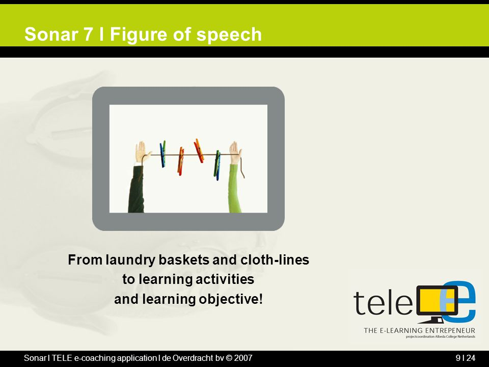 Sonar l TELE e-coaching application l de Overdracht bv © 20079 l 24 Sonar 7 l Figure of speech From laundry baskets and cloth-lines to learning activities and learning objective!