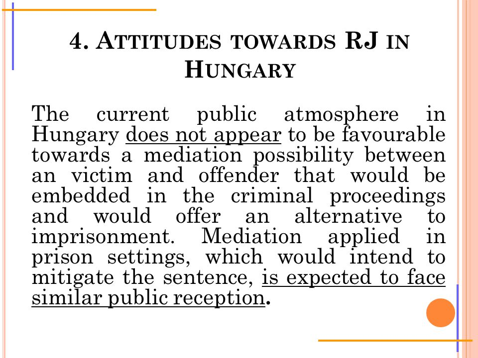 4. A TTITUDES TOWARDS RJ IN H UNGARY The current public atmosphere in Hungary does not appear to be favourable towards a mediation possibility between