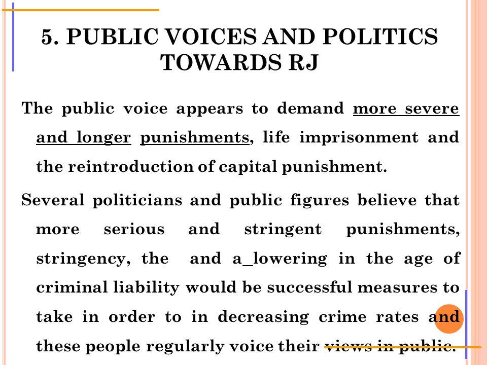 5. PUBLIC VOICES AND POLITICS TOWARDS RJ The public voice appears to demand more severe and longer punishments, life imprisonment and the reintroducti