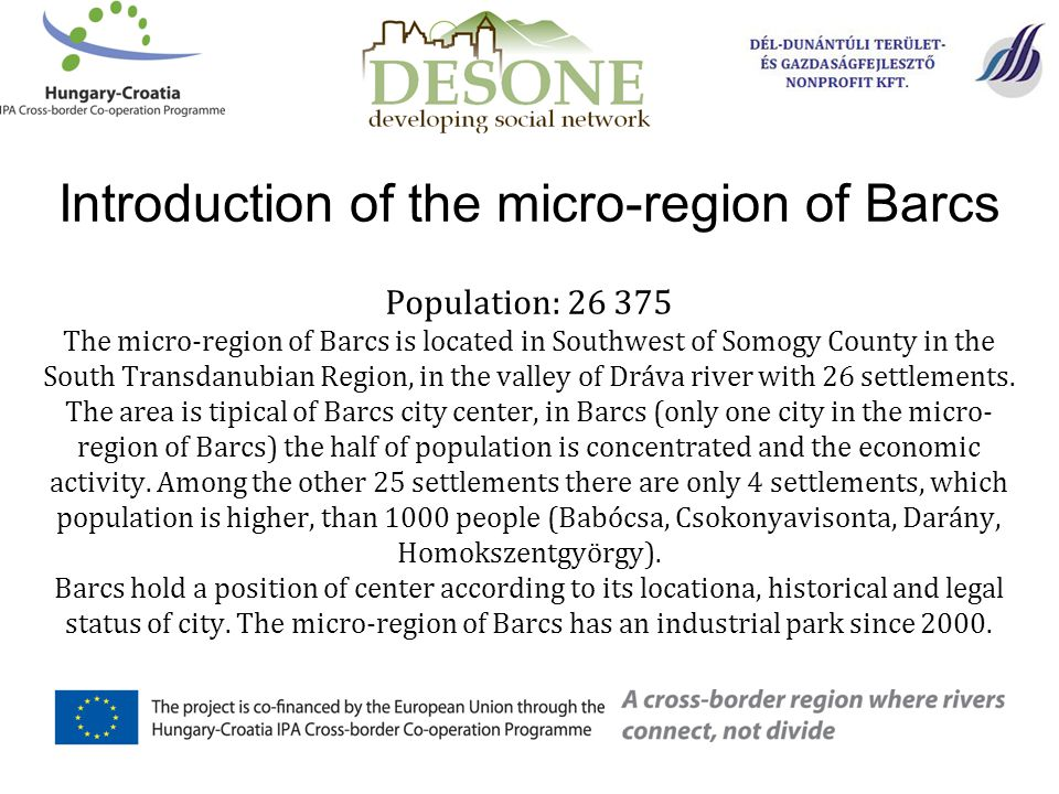 Population: 26 375 The micro-region of Barcs is located in Southwest of Somogy County in the South Transdanubian Region, in the valley of Dráva river with 26 settlements.