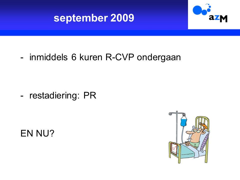 september 2009 -inmiddels 6 kuren R-CVP ondergaan -restadiering: PR EN NU