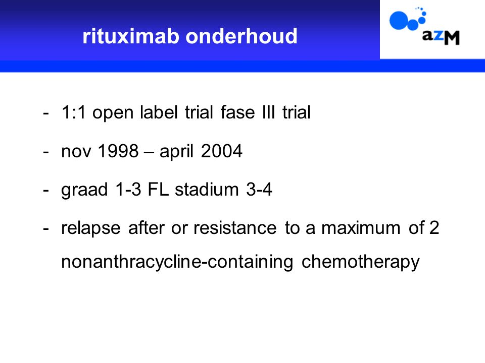 -1:1 open label trial fase III trial -nov 1998 – april 2004 -graad 1-3 FL stadium 3-4 -relapse after or resistance to a maximum of 2 nonanthracycline-containing chemotherapy rituximab onderhoud
