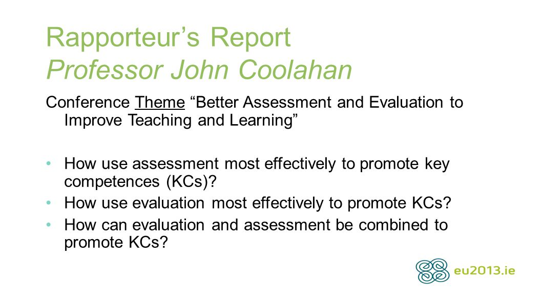 "Rapporteur's Report Professor John Coolahan Conference Theme ""Better Assessment and Evaluation to Improve Teaching and Learning"" How use assessment mo"
