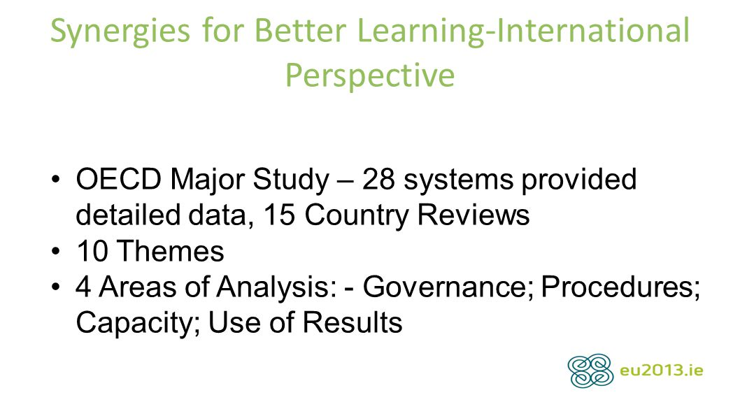 Synergies for Better Learning-International Perspective OECD Major Study – 28 systems provided detailed data, 15 Country Reviews 10 Themes 4 Areas of