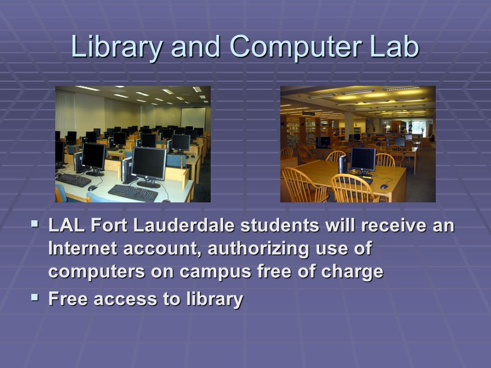 Library and Computer Lab  LAL Fort Lauderdale students will receive an Internet account, authorizing use of computers on campus free of charge  Free access to library